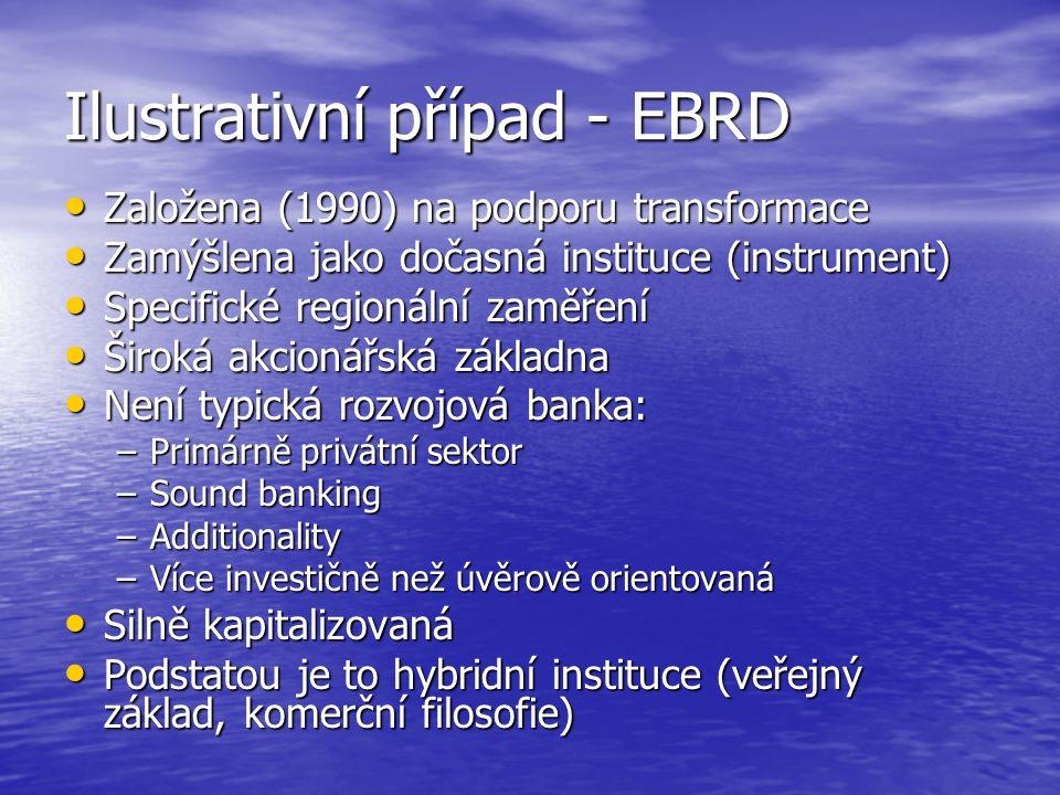 Ilustrativní případ - EBRD Založena (1990) na podporu transformace Založena (1990) na podporu transformace Zamýšlena jako dočasná instituce (instrumen