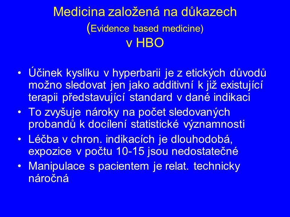 Medicina založená na důkazech ( Evidence based medicine) v HBO Účinek kyslíku v hyperbarii je z etických důvodů možno sledovat jen jako additivní k již existující terapii představující standard v dané indikaci To zvyšuje nároky na počet sledovaných probandů k docílení statistické významnosti Léčba v chron.
