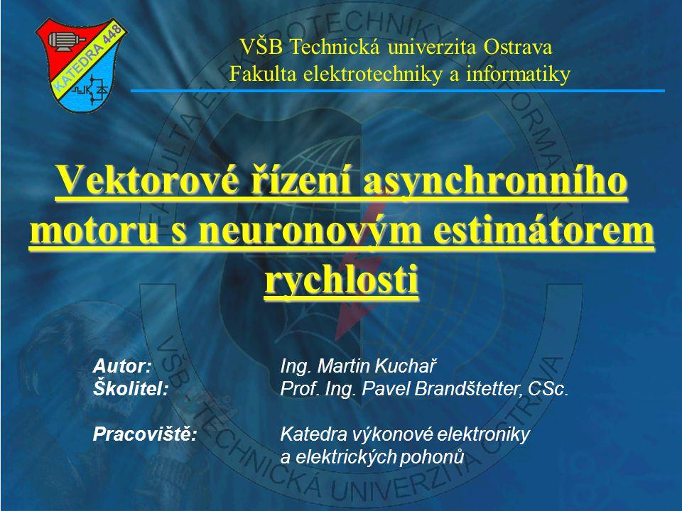 Vektorové řízení asynchronního motoru s neuronovým estimátorem rychlosti VŠB Technická univerzita Ostrava Fakulta elektrotechniky a informatiky Autor: