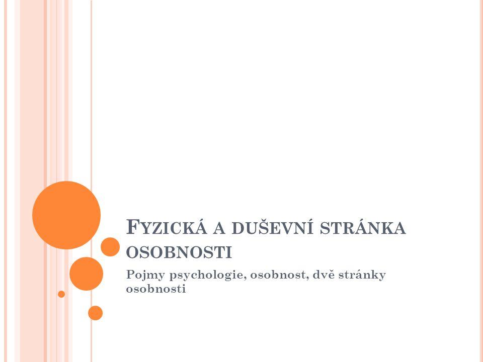 P OJMY PSYCHOLOGIE, OSOBNOST Psychologie : věda, která se zabývá duševním životem jedince; zkoumá psychické stavy, procesy a vlastnosti Osobnost : každý člověk; souhrn jedinečných, neopakovatelných vlastností, schopností, dovedností Můžeme rozlišit dvě stránky: fyzickou (tělesnou) a psychickou (duševní)
