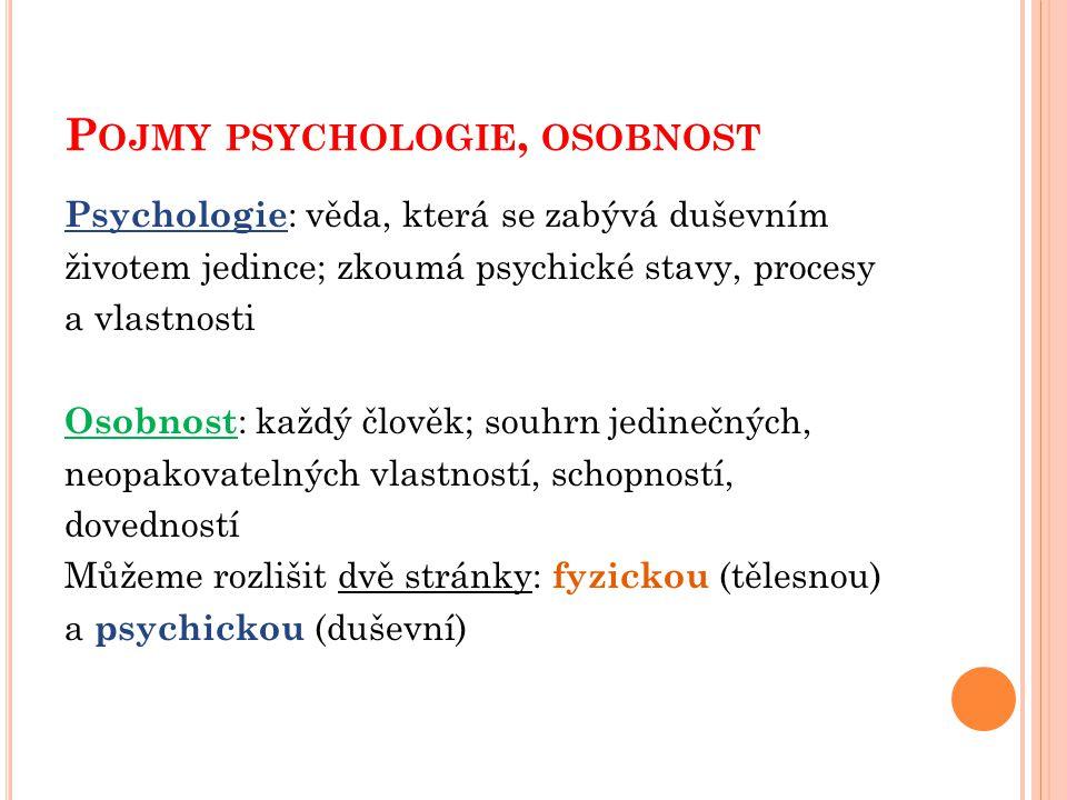 P OJMY PSYCHOLOGIE, OSOBNOST Psychologie : věda, která se zabývá duševním životem jedince; zkoumá psychické stavy, procesy a vlastnosti Osobnost : kaž