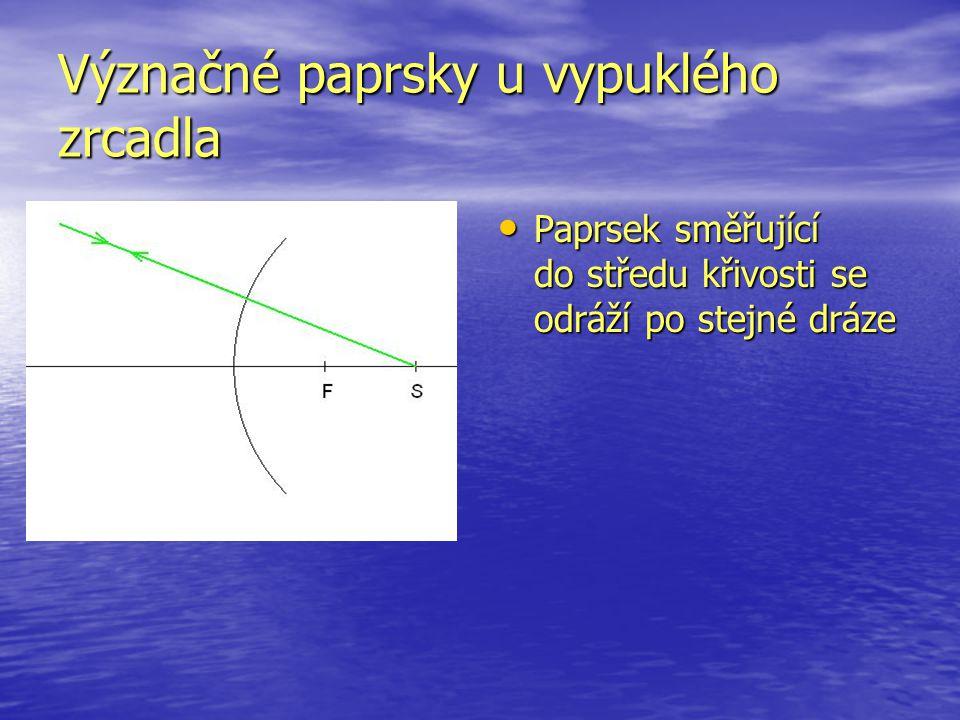 Význačné paprsky u vypuklého zrcadla Paprsek směřující do středu křivosti se odráží po stejné dráze Paprsek směřující do středu křivosti se odráží po