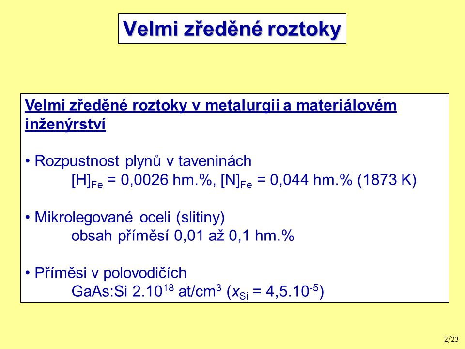 2/23 Velmi zředěné roztoky Velmi zředěné roztoky v metalurgii a materiálovém inženýrství Rozpustnost plynů v taveninách [H] Fe = 0,0026 hm.%, [N] Fe = 0,044 hm.% (1873 K) Mikrolegované oceli (slitiny) obsah příměsí 0,01 až 0,1 hm.% Příměsi v polovodičích GaAs:Si 2.10 18 at/cm 3 (x Si = 4,5.10 -5 )