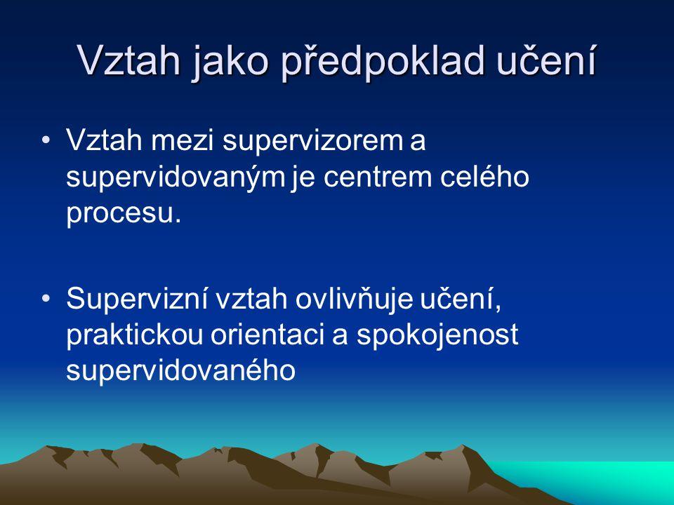 Vztah jako předpoklad učení Vztah mezi supervizorem a supervidovaným je centrem celého procesu. Supervizní vztah ovlivňuje učení, praktickou orientaci