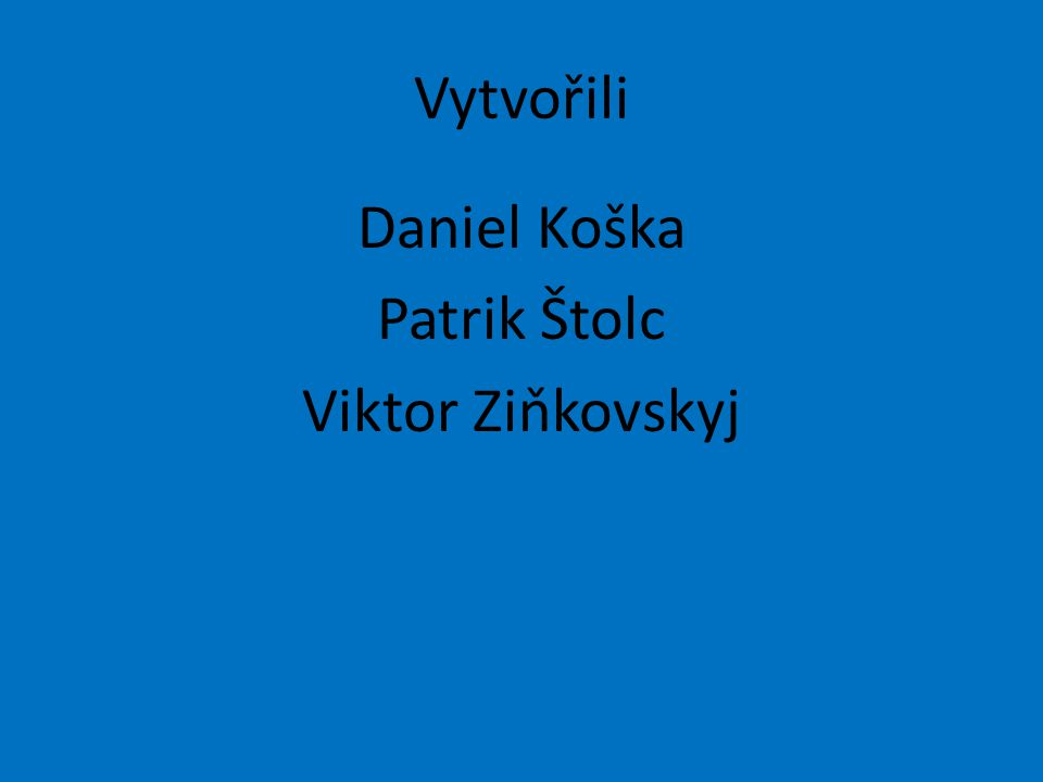 Vytvořili Daniel Koška Patrik Štolc Viktor Ziňkovskyj