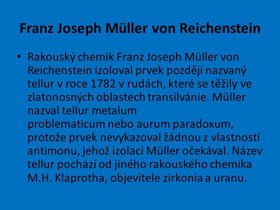 Franz Joseph Müller von Reichenstein Rakouský chemik Franz Joseph Müller von Reichenstein izoloval prvek později nazvaný tellur v roce 1782 v rudách, které se těžily ve zlatonosných oblastech transilvánie.