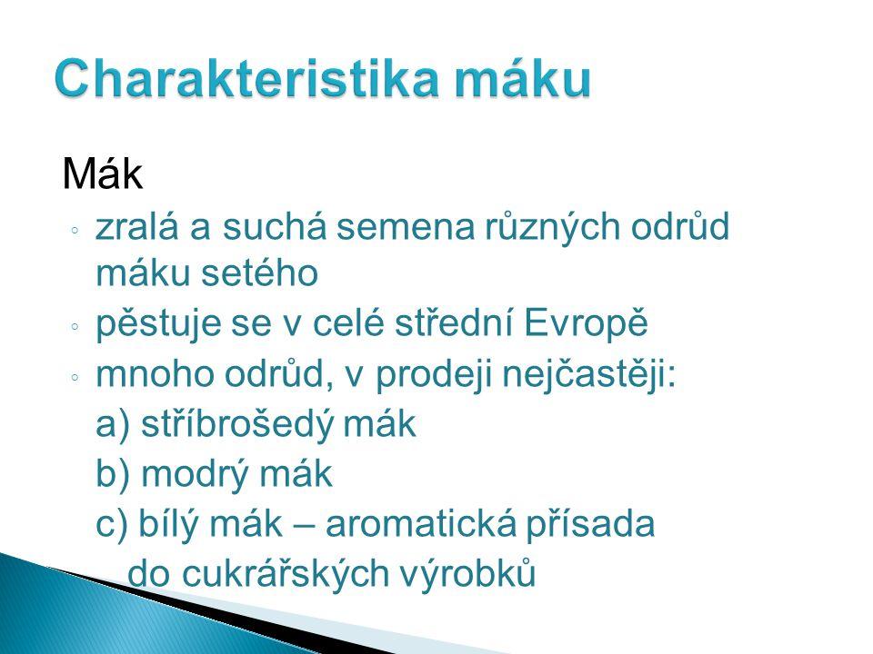 Mák ◦ zralá a suchá semena různých odrůd máku setého ◦ pěstuje se v celé střední Evropě ◦ mnoho odrůd, v prodeji nejčastěji: a) stříbrošedý mák b) mod