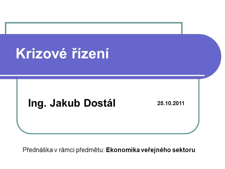 Krizové řízení Ing. Jakub Dostál 25.10.2011 Přednáška v rámci předmětu: Ekonomika veřejného sektoru
