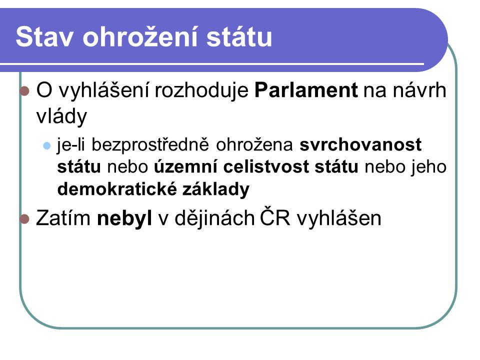 Stav ohrožení státu O vyhlášení rozhoduje Parlament na návrh vlády je-li bezprostředně ohrožena svrchovanost státu nebo územní celistvost státu nebo jeho demokratické základy Zatím nebyl v dějinách ČR vyhlášen