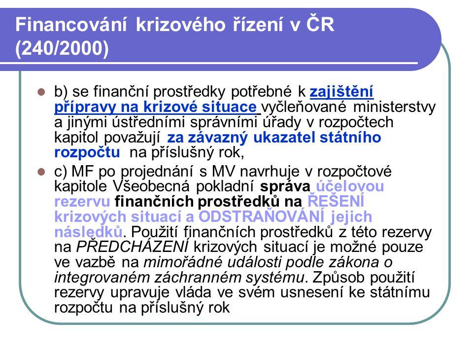 Financování krizového řízení v ČR (240/2000) b) se finanční prostředky potřebné k zajištění přípravy na krizové situace vyčleňované ministerstvy a jinými ústředními správními úřady v rozpočtech kapitol považují za závazný ukazatel státního rozpočtu na příslušný rok, c) MF po projednání s MV navrhuje v rozpočtové kapitole Všeobecná pokladní správa účelovou rezervu finančních prostředků na ŘEŠENÍ krizových situací a ODSTRAŇOVÁNÍ jejich následků.