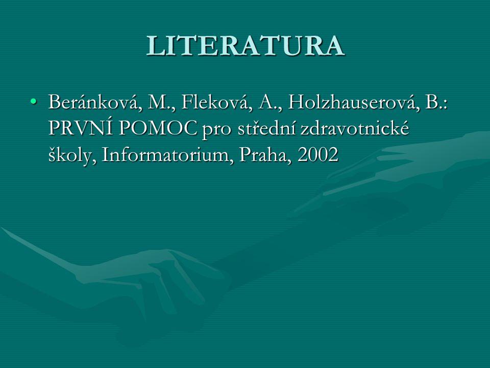 LITERATURA Beránková, M., Fleková, A., Holzhauserová, B.: PRVNÍ POMOC pro střední zdravotnické školy, Informatorium, Praha, 2002Beránková, M., Fleková, A., Holzhauserová, B.: PRVNÍ POMOC pro střední zdravotnické školy, Informatorium, Praha, 2002
