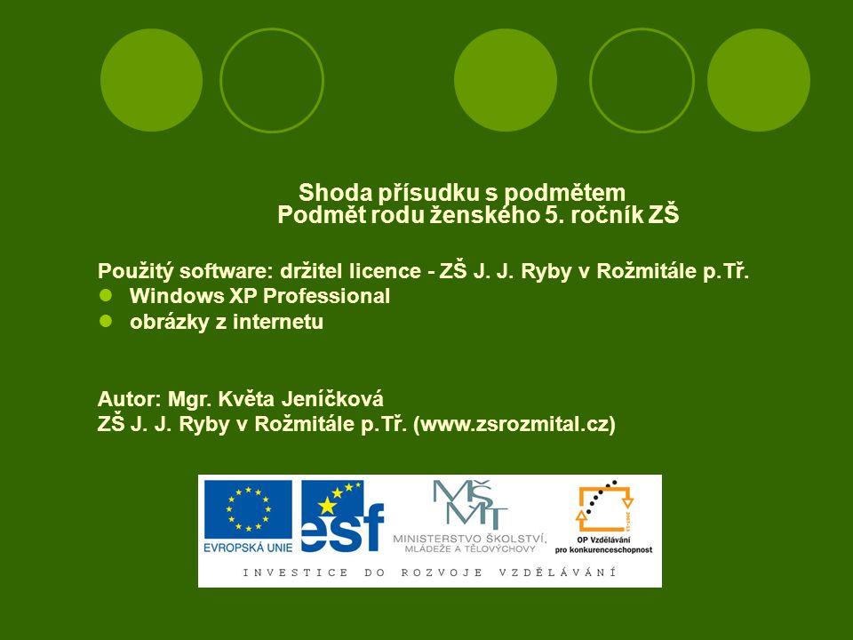 Shoda přísudku s podmětem Podmět rodu ženského 5. ročník ZŠ Použitý software: držitel licence - ZŠ J. J. Ryby v Rožmitále p.Tř. Windows XP Professiona