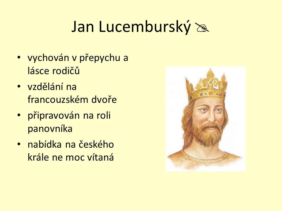 Jan Lucemburský  vychován v přepychu a lásce rodičů vzdělání na francouzském dvoře připravován na roli panovníka nabídka na českého krále ne moc víta