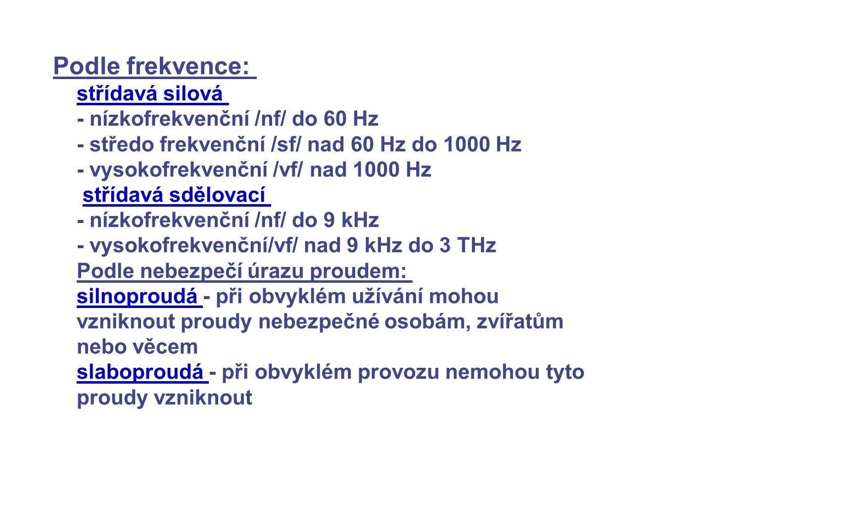 Podle frekvence: střídavá silová - nízkofrekvenční /nf/ do 60 Hz - středo frekvenční /sf/ nad 60 Hz do 1000 Hz - vysokofrekvenční /vf/ nad 1000 Hz stř