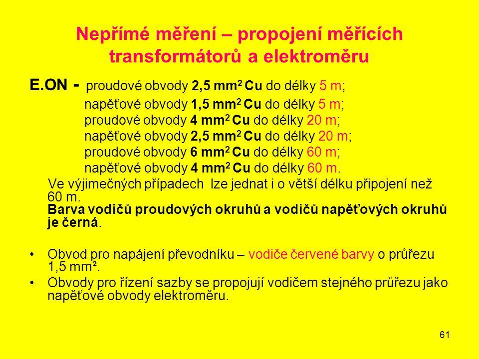61 Nepřímé měření – propojení měřících transformátorů a elektroměru E.ON - proudové obvody 2,5 mm 2 Cu do délky 5 m; napěťové obvody 1,5 mm 2 Cu do dé