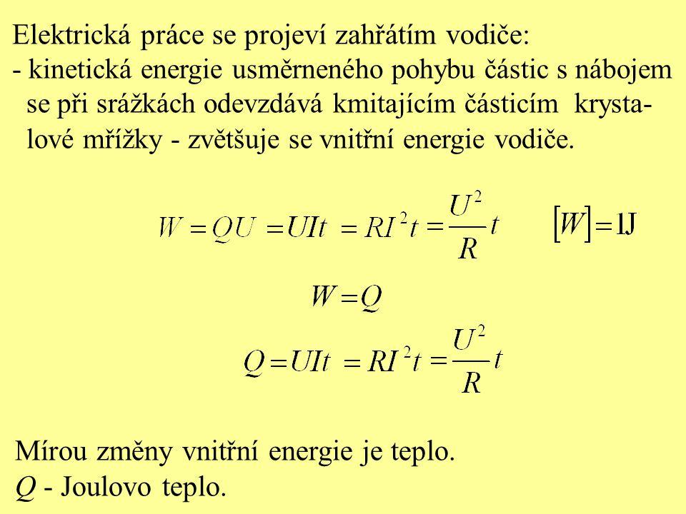 Elektrická práce se projeví zahřátím vodiče: - kinetická energie usměrneného pohybu částic s nábojem se při srážkách odevzdává kmitajícím částicím krysta- lové mřížky - zvětšuje se vnitřní energie vodiče.