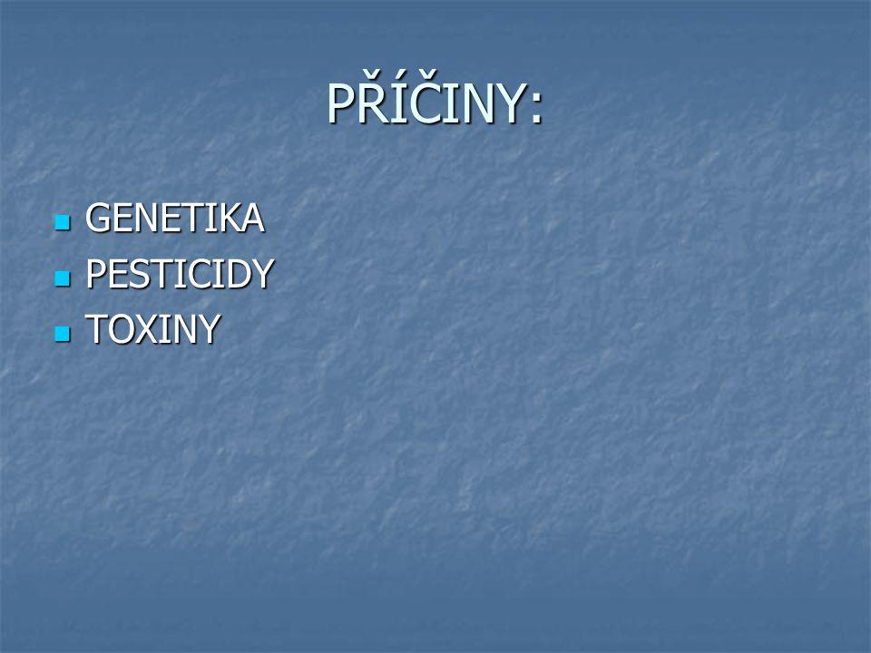 PŘÍČINY: GENETIKA GENETIKA PESTICIDY PESTICIDY TOXINY TOXINY