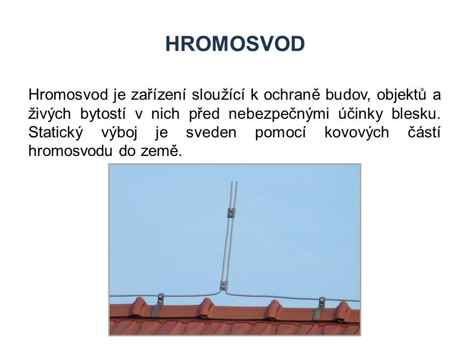 HROMOSVOD Hromosvod je zařízení sloužící k ochraně budov, objektů a živých bytostí v nich před nebezpečnými účinky blesku. Statický výboj je sveden po