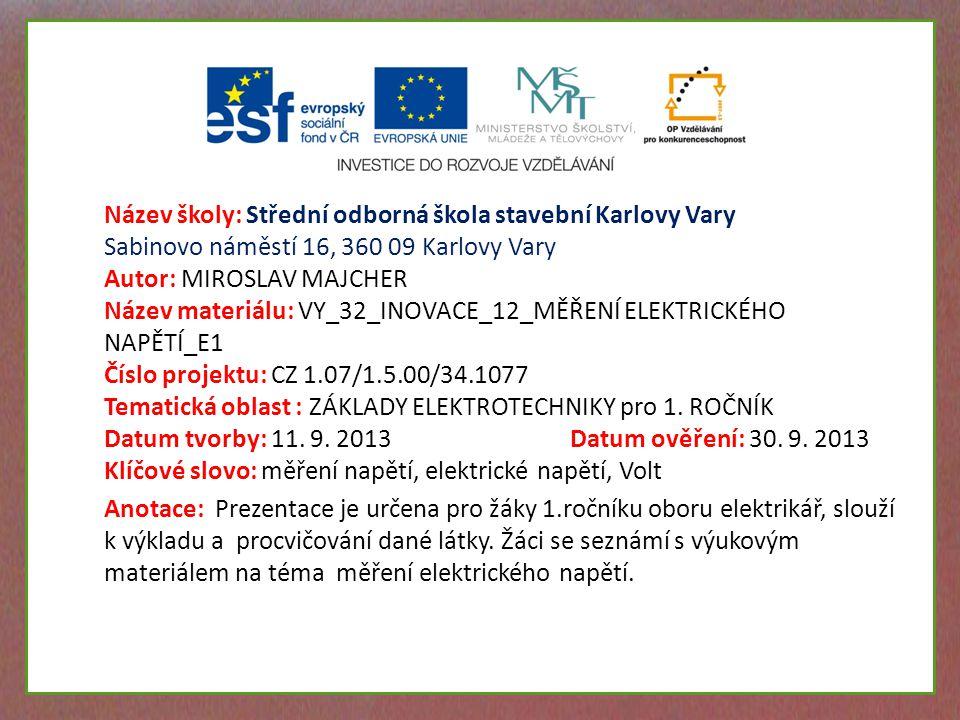 Název školy: Střední odborná škola stavební Karlovy Vary Sabinovo náměstí 16, 360 09 Karlovy Vary Autor: MIROSLAV MAJCHER Název materiálu: VY_32_INOVACE_12_MĚŘENÍ ELEKTRICKÉHO NAPĚTÍ_E1 Číslo projektu: CZ 1.07/1.5.00/34.1077 Tematická oblast : ZÁKLADY ELEKTROTECHNIKY pro 1.