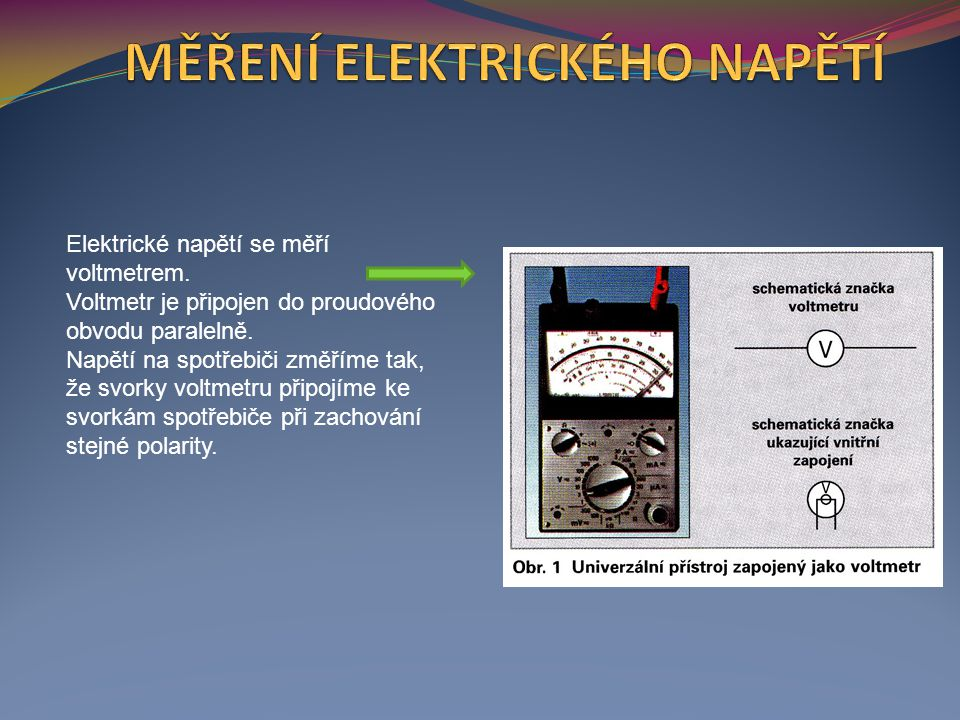 Elektrické napětí se měří voltmetrem.Voltmetr je připojen do proudového obvodu paralelně.