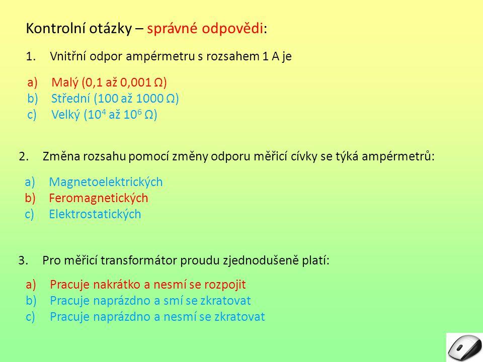 1.Vnitřní odpor ampérmetru s rozsahem 1 A je Kontrolní otázky – správné odpovědi: 2.Změna rozsahu pomocí změny odporu měřicí cívky se týká ampérmetrů: 3.Pro měřicí transformátor proudu zjednodušeně platí: a)Malý (0,1 až 0,001 Ω)Ω) b)Střední (100 až 1000 Ω)Ω) c)Velký (10 4 až 10 6 Ω)Ω) a)Magnetoelektrických b)Feromagnetických c)Elektrostatických a)Pracuje nakrátko a nesmí se rozpojit b)Pracuje naprázdno a smí se zkratovat c)Pracuje naprázdno a nesmí se zkratovat