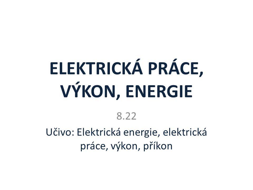 ELEKTRICKÁ PRÁCE, VÝKON, ENERGIE 8.22 Učivo: Elektrická energie, elektrická práce, výkon, příkon