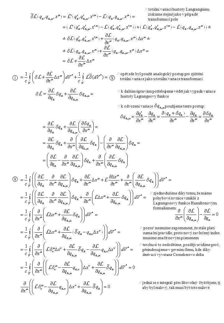 // speciálně pro infinitesimální posunutí souřadnic // druhý člen je roven nule díky nulové variaci // po vydělení infinitesimálním tak získáváme složky čtyřhybnosti pole // zde je důvod zesložitění výrazu výše, obdrželi jsme formulaci zahrnující tenzor energie-hybnosti // pokud je splněna tato podmínka všude v prostoročasu, pak zachovávající se veličina K je tímto integrálem // infinitesimální rotace kolem osy 3 s uvedenými transformacemi pole // protože: // neboť: // získáváme tak (po vydělení infinitesimálním ) příslušnou zachovávající se veličinu, což v tomto případě je třetí složka momentu hybnosti pole // třetí člen se nazývá hustota spinu pole, což nám umožňuje relativisticky zobecnit moment hybnosti // relativistické zobecnění momentu hybnosti nazývané čtyřproud a jeho integrál, bohužel tento čtřproud se nám jaksi nezachovává a je nutné nejprve opravit (zesymetrizovat) tenzor energie-hybnosti