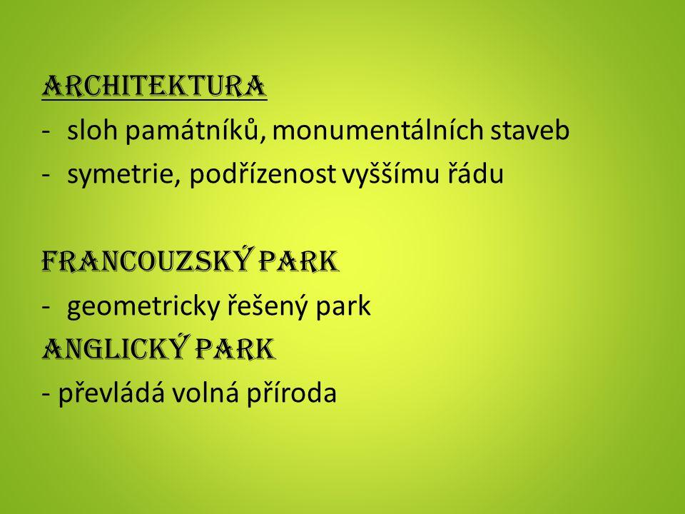 ARCHITEKTURA -sloh památníků, monumentálních staveb -symetrie, podřízenost vyššímu řádu FRANCOUZSKÝ PARK -geometricky řešený park ANGLICKÝ PARK - převládá volná příroda