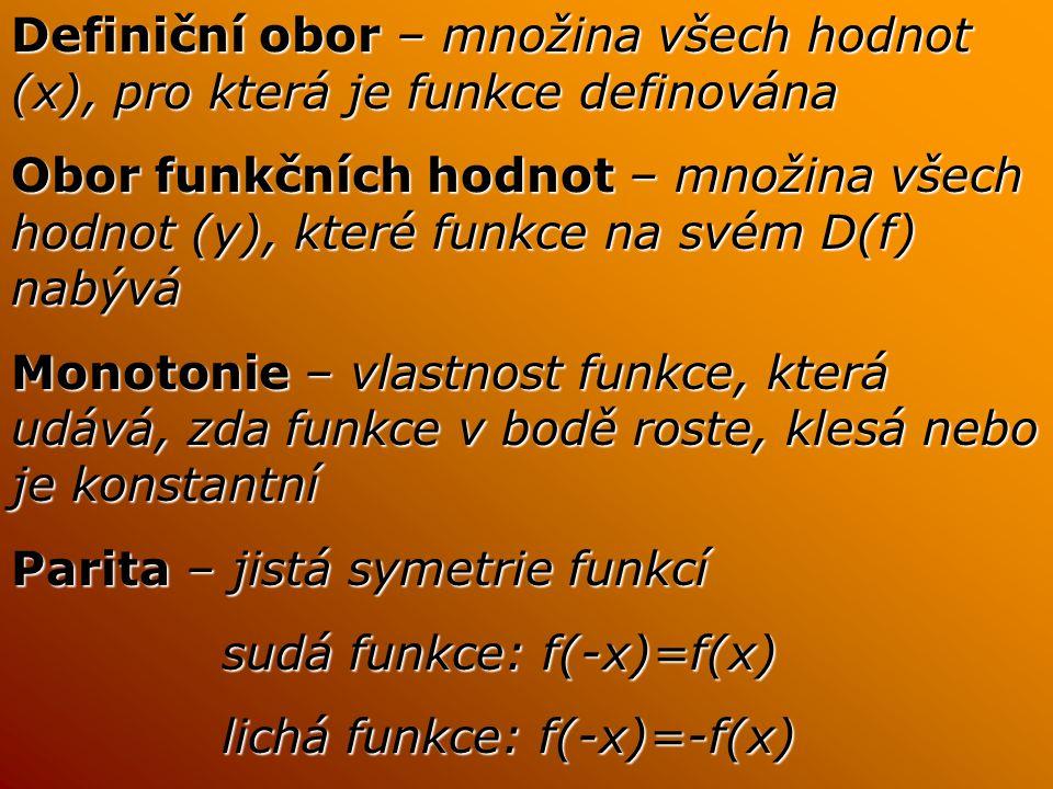 Definiční obor – množina všech hodnot (x), pro která je funkce definována Obor funkčních hodnot – množina všech hodnot (y), které funkce na svém D(f) nabývá Monotonie – vlastnost funkce, která udává, zda funkce v bodě roste, klesá nebo je konstantní Parita – jistá symetrie funkcí sudá funkce: f(-x)=f(x) lichá funkce: f(-x)=-f(x)