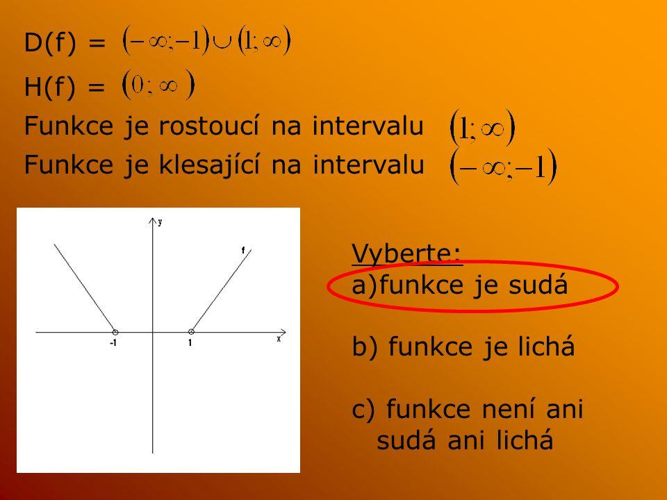 D(f) = H(f) = Funkce je rostoucí na intervalu Funkce je klesající na intervalu Vyberte: a)funkce je sudá b) funkce je lichá c) funkce není ani sudá ani lichá