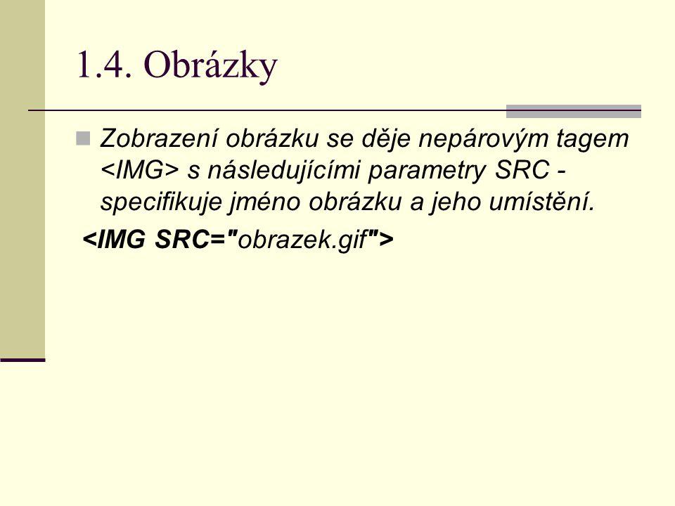 1.4. Obrázky Zobrazení obrázku se děje nepárovým tagem s následujícími parametry SRC - specifikuje jméno obrázku a jeho umístění.