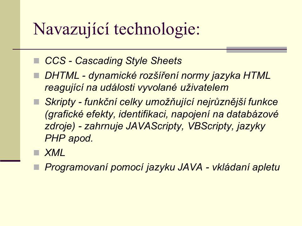 Navazující technologie: CCS - Cascading Style Sheets DHTML - dynamické rozšíření normy jazyka HTML reagující na události vyvolané uživatelem Skripty - funkční celky umožňující nejrůznější funkce (grafické efekty, identifikaci, napojení na databázové zdroje) - zahrnuje JAVAScripty, VBScripty, jazyky PHP apod.