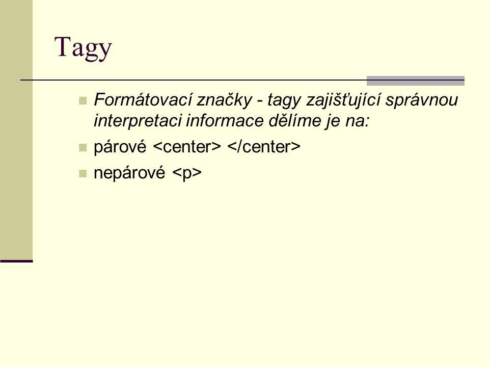Tagy Formátovací značky - tagy zajišťující správnou interpretaci informace dělíme je na: párové nepárové