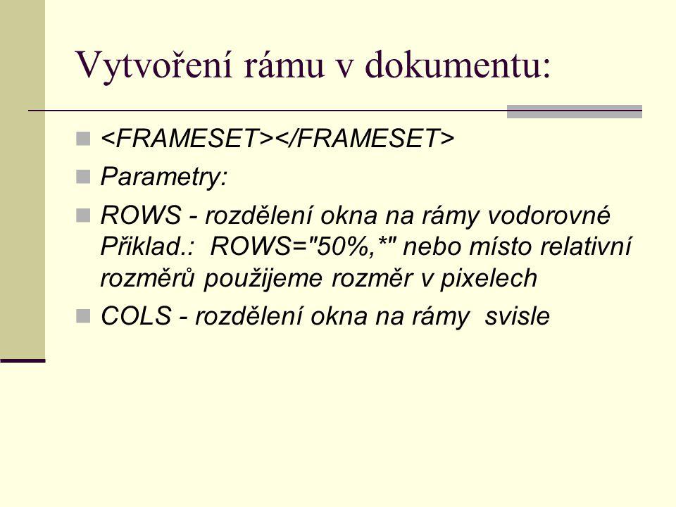 Vytvoření rámu v dokumentu: Parametry: ROWS - rozdělení okna na rámy vodorovné Přiklad.: ROWS= 50%,* nebo místo relativní rozměrů použijeme rozměr v pixelech COLS - rozdělení okna na rámy svisle