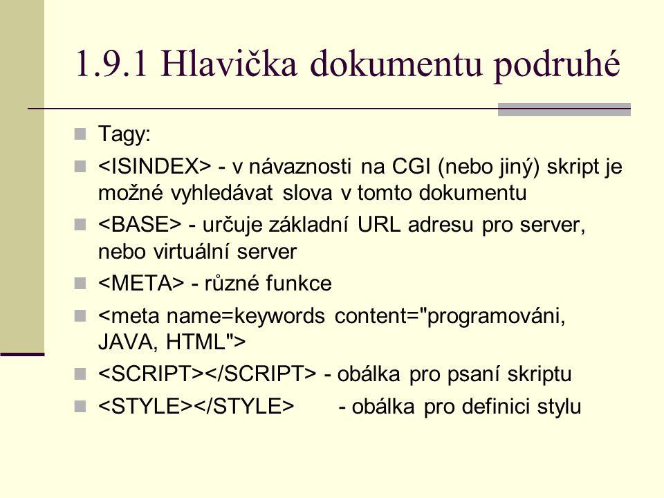 1.9.1 Hlavička dokumentu podruhé Tagy: - v návaznosti na CGI (nebo jiný) skript je možné vyhledávat slova v tomto dokumentu - určuje základní URL adresu pro server, nebo virtuální server - různé funkce - obálka pro psaní skriptu - obálka pro definici stylu