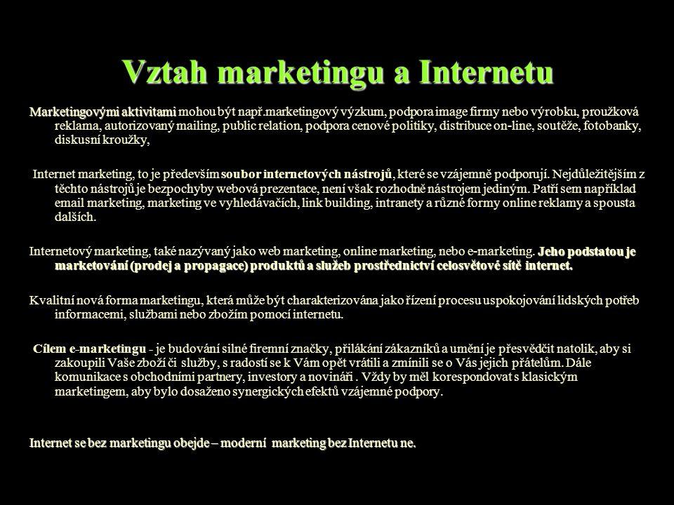 Vztah marketingu a Internetu Marketingovými aktivitami Marketingovými aktivitami mohou být např.marketingový výzkum, podpora image firmy nebo výrobku, proužková reklama, autorizovaný mailing, public relation, podpora cenové politiky, distribuce on-line, soutěže, fotobanky, diskusní kroužky, Internet marketing, to je především soubor internetových nástrojů, které se vzájemně podporují.