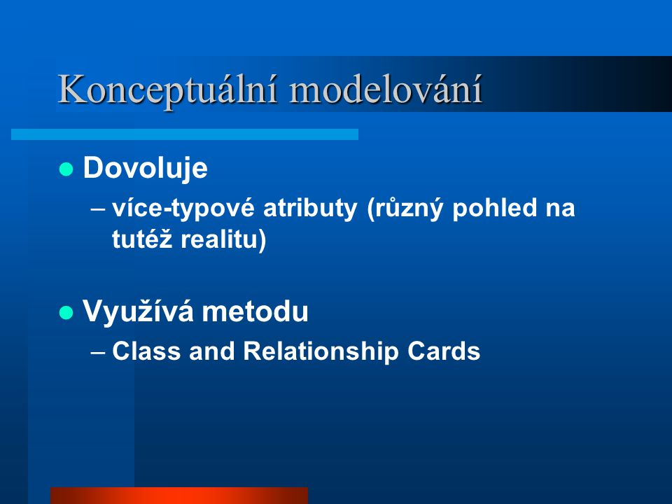 Konceptuální modelování Dovoluje –více-typové atributy (různý pohled na tutéž realitu) Využívá metodu –Class and Relationship Cards