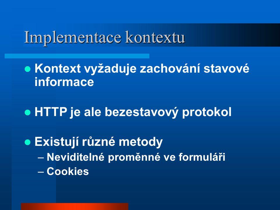 Implementace kontextu Kontext vyžaduje zachování stavové informace HTTP je ale bezestavový protokol Existují různé metody –Neviditelné proměnné ve formuláři –Cookies