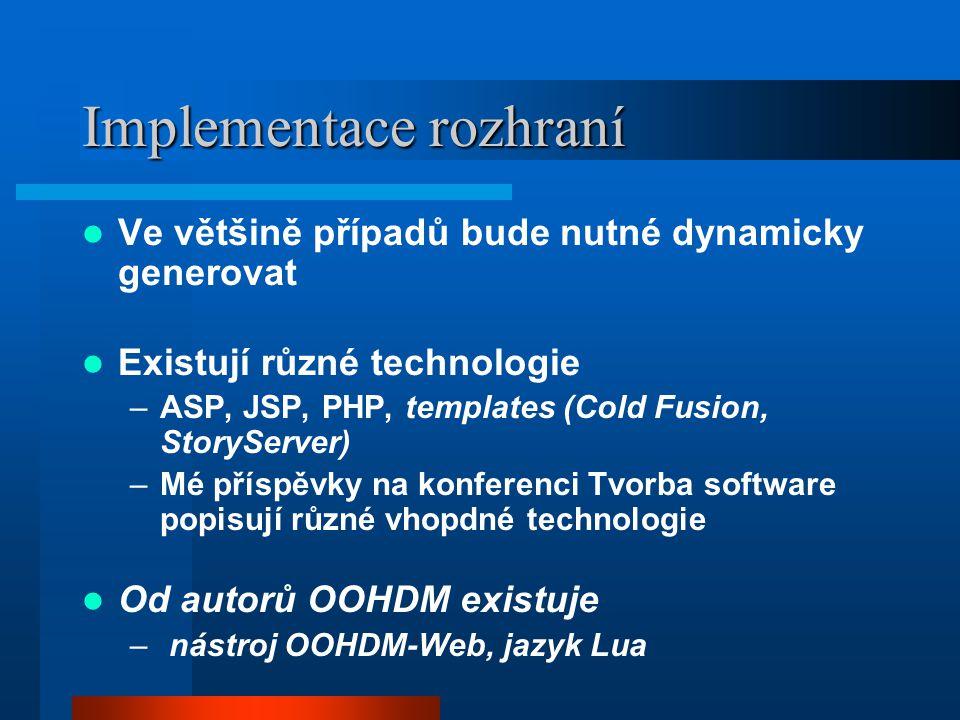 Implementace rozhraní Ve většině případů bude nutné dynamicky generovat Existují různé technologie –ASP, JSP, PHP, templates (Cold Fusion, StoryServer) –Mé příspěvky na konferenci Tvorba software popisují různé vhopdné technologie Od autorů OOHDM existuje – nástroj OOHDM-Web, jazyk Lua