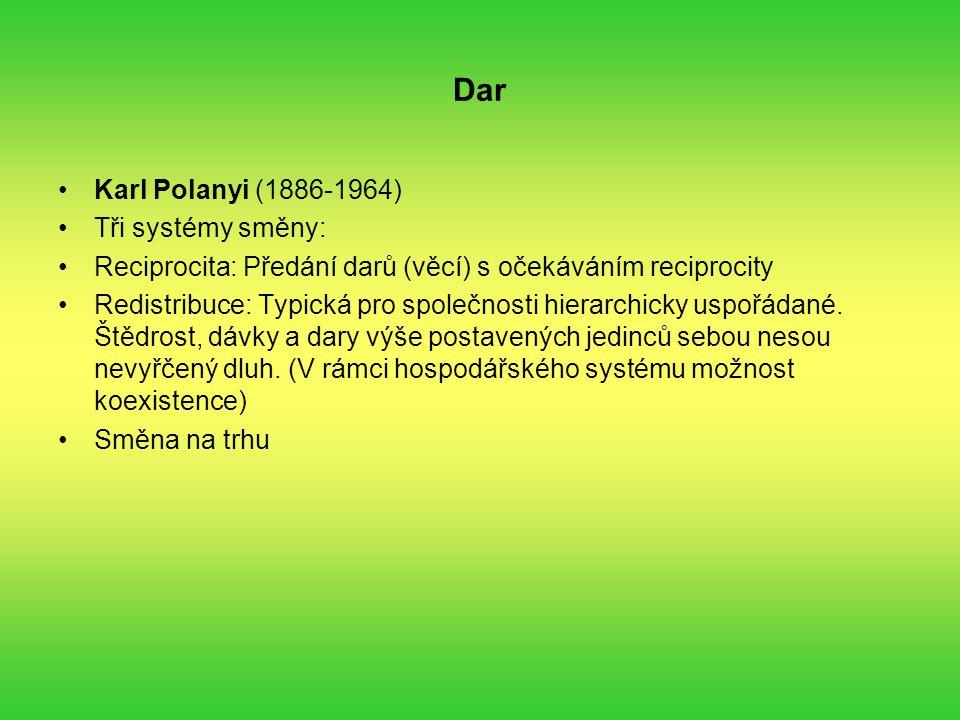 Dar Karl Polanyi (1886-1964) Tři systémy směny: Reciprocita: Předání darů (věcí) s očekáváním reciprocity Redistribuce: Typická pro společnosti hierarchicky uspořádané.