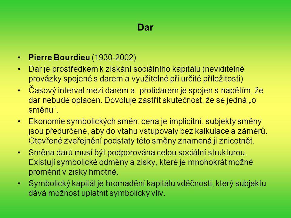 Dar Pierre Bourdieu (1930-2002) Dar je prostředkem k získání sociálního kapitálu (neviditelné provázky spojené s darem a využitelné při určité příležitosti) Časový interval mezi darem a protidarem je spojen s napětím, že dar nebude oplacen.