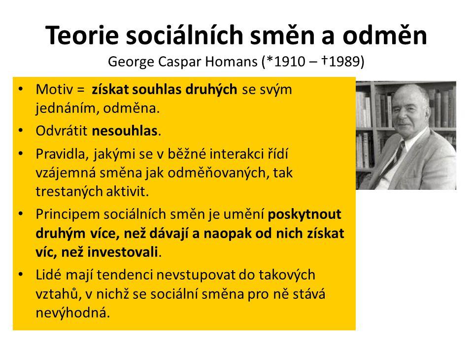 Teorie sociálních směn a odměn George Caspar Homans (*1910 – †1989) Motiv = získat souhlas druhých se svým jednáním, odměna. Odvrátit nesouhlas. Pravi