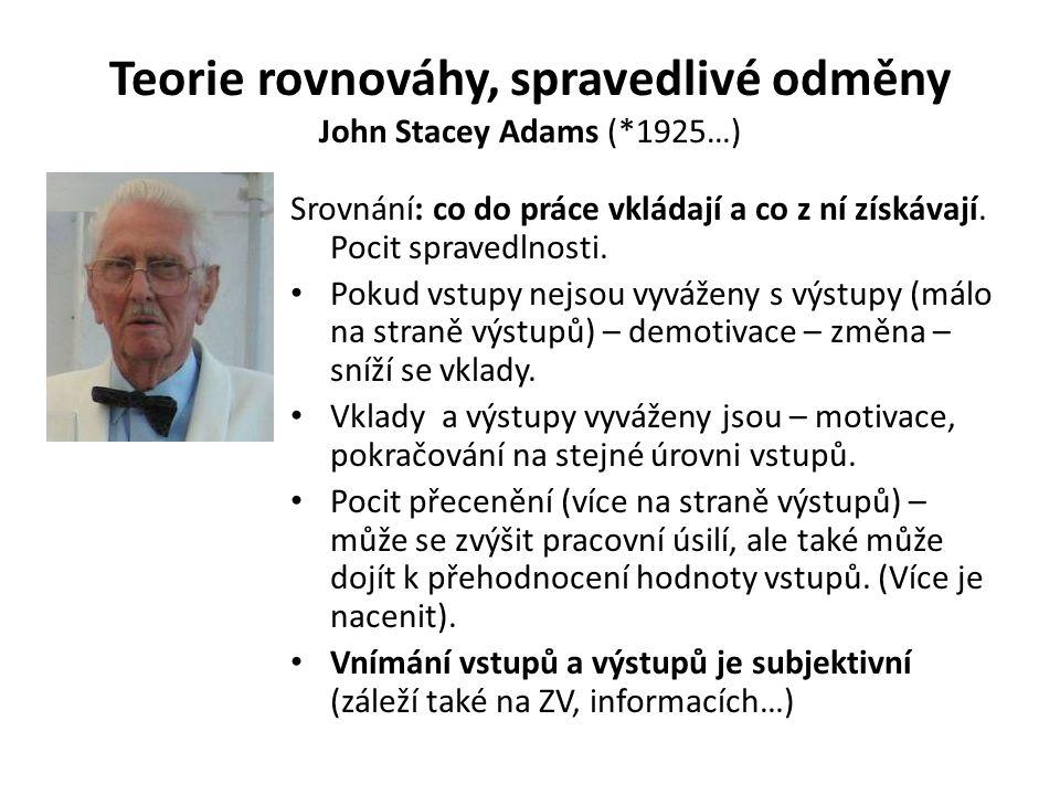 Teorie rovnováhy, spravedlivé odměny John Stacey Adams (*1925…) Srovnání: co do práce vkládají a co z ní získávají. Pocit spravedlnosti. Pokud vstupy