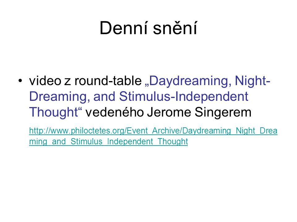 """Denní snění video z round-table """"Daydreaming, Night- Dreaming, and Stimulus-Independent Thought vedeného Jerome Singerem http://www.philoctetes.org/Event_Archive/Daydreaming_Night_Drea ming_and_Stimulus_Independent_Thought"""