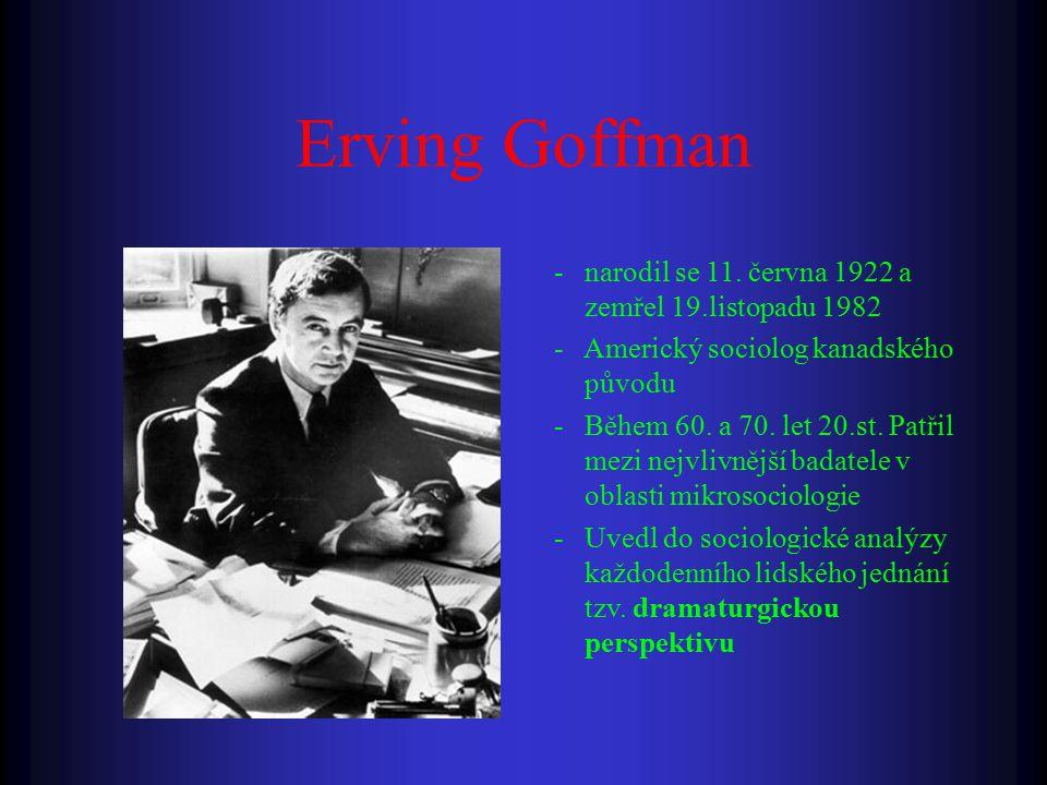 Erving Goffman - narodil se 11. června 1922 a zemřel 19.listopadu 1982 - Americký sociolog kanadského původu - Během 60. a 70. let 20.st. Patřil mezi
