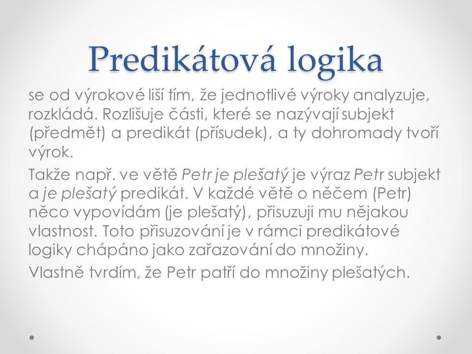 Predikátová logika se od výrokové liší tím, že jednotlivé výroky analyzuje, rozkládá. Rozlišuje části, které se nazývají subjekt (předmět) a predikát