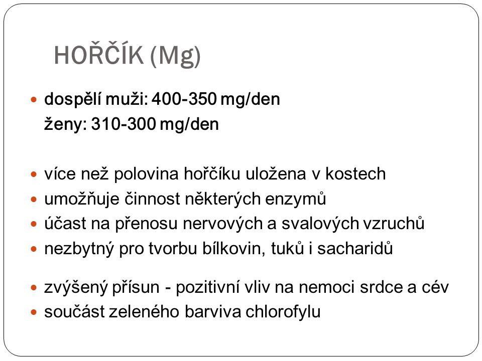 dospělí muži: 400-350 mg/den ženy: 310-300 mg/den více než polovina hořčíku uložena v kostech umožňuje činnost některých enzymů účast na přenosu nervových a svalových vzruchů nezbytný pro tvorbu bílkovin, tuků i sacharidů zvýšený přísun - pozitivní vliv na nemoci srdce a cév součást zeleného barviva chlorofylu HOŘČÍK (Mg)