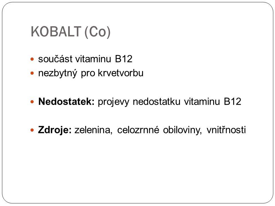 KOBALT (Co) součást vitaminu B12 nezbytný pro krvetvorbu Nedostatek: projevy nedostatku vitaminu B12 Zdroje: zelenina, celozrnné obiloviny, vnitřnosti
