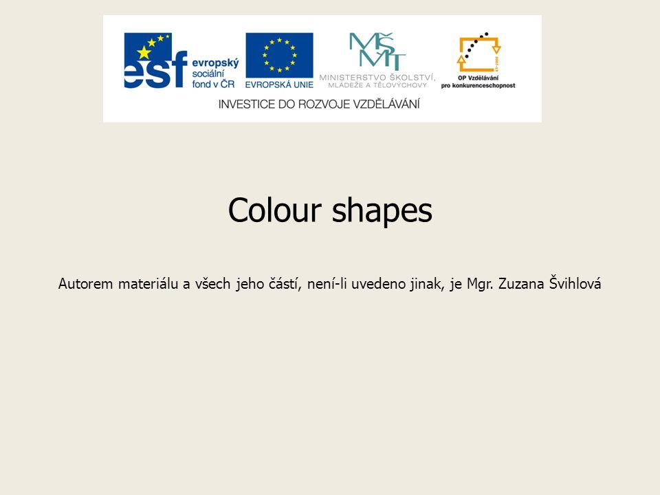 Colour shapes Autorem materiálu a všech jeho částí, není-li uvedeno jinak, je Mgr. Zuzana Švihlová