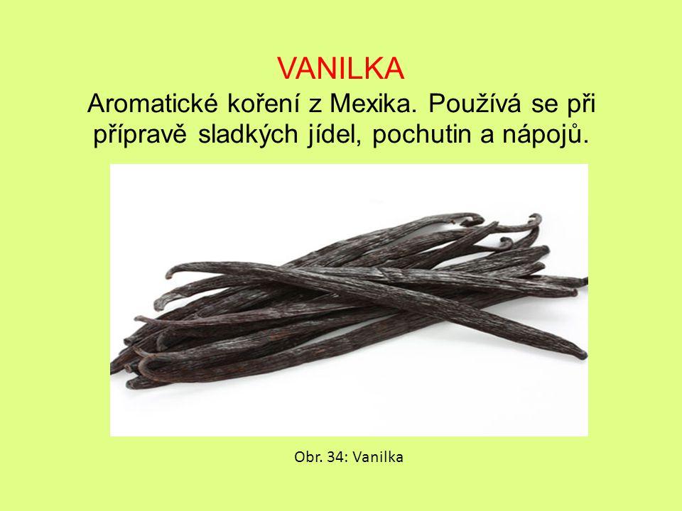VANILKA Aromatické koření z Mexika.Používá se při přípravě sladkých jídel, pochutin a nápojů.
